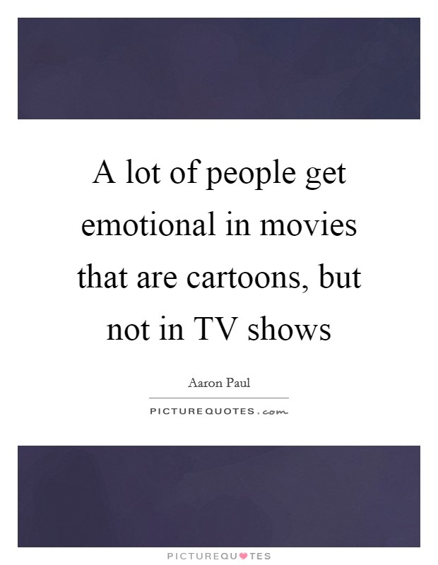 A lot of people get emotional in movies that are cartoons, but not in TV shows Picture Quote #1