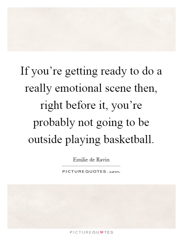If you're getting ready to do a really emotional scene then, right before it, you're probably not going to be outside playing basketball Picture Quote #1