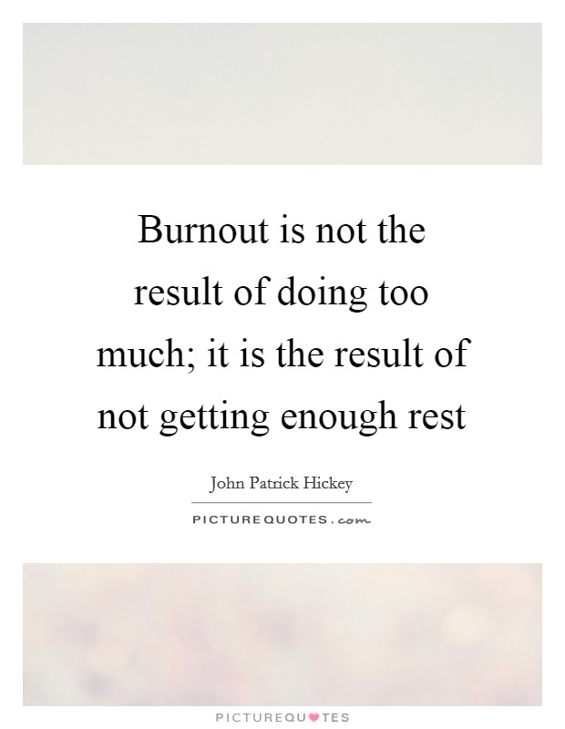 Burnout is not the result of doing too much; it is the result of not getting enough rest Picture Quote #1