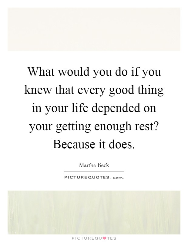 What would you do if you knew that every good thing in your life depended on your getting enough rest? Because it does Picture Quote #1