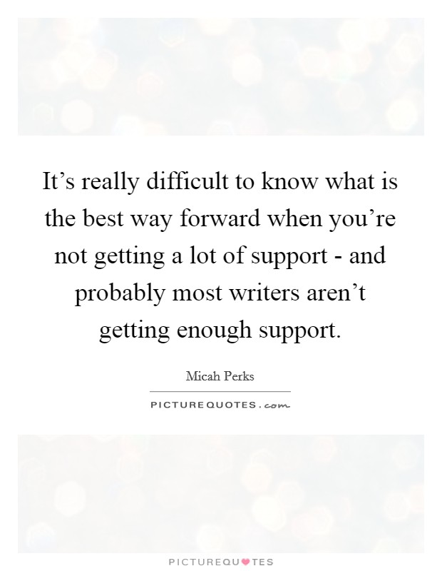 It's really difficult to know what is the best way forward when you're not getting a lot of support - and probably most writers aren't getting enough support Picture Quote #1