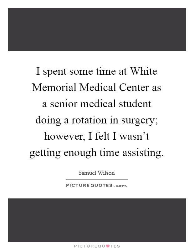 I spent some time at White Memorial Medical Center as a senior medical student doing a rotation in surgery; however, I felt I wasn't getting enough time assisting Picture Quote #1