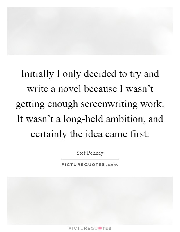 Initially I only decided to try and write a novel because I wasn't getting enough screenwriting work. It wasn't a long-held ambition, and certainly the idea came first Picture Quote #1