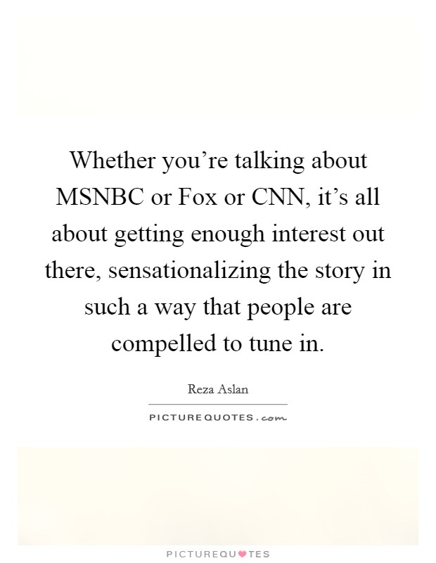 Whether you're talking about MSNBC or Fox or CNN, it's all about getting enough interest out there, sensationalizing the story in such a way that people are compelled to tune in Picture Quote #1