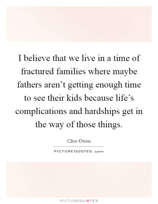 I believe that we live in a time of fractured families where maybe fathers aren't getting enough time to see their kids because life's complications and hardships get in the way of those things Picture Quote #1