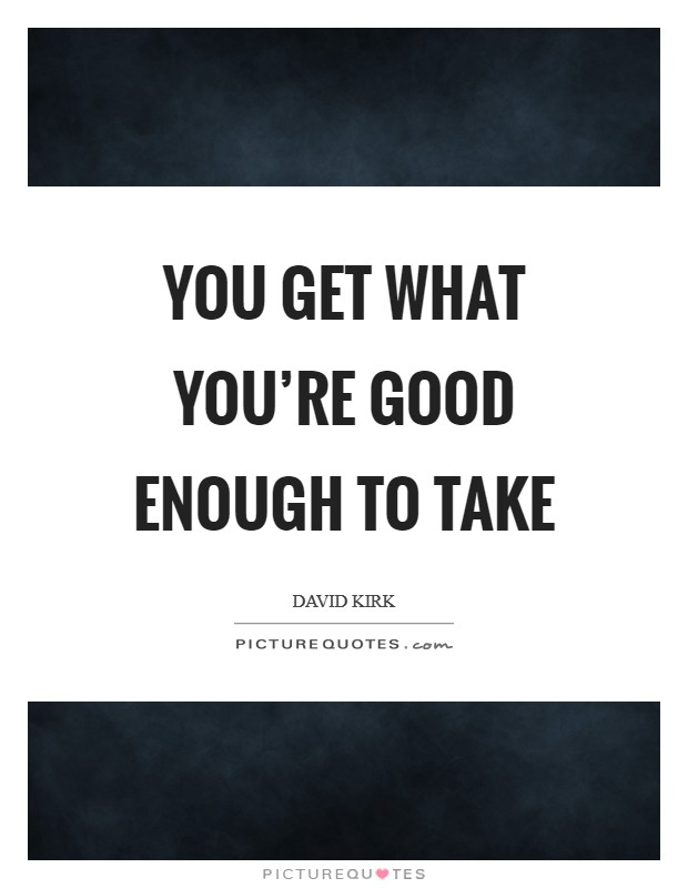 You get what you're good enough to take Picture Quote #1