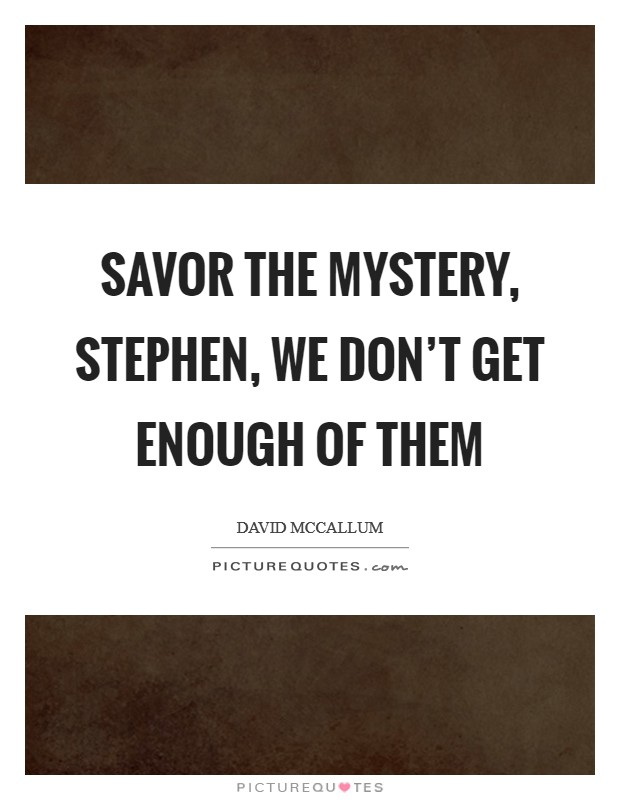 Savor the mystery, Stephen, we don't get enough of them Picture Quote #1