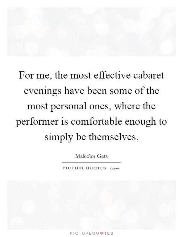 For me, the most effective cabaret evenings have been some of the most personal ones, where the performer is comfortable enough to simply be themselves Picture Quote #1