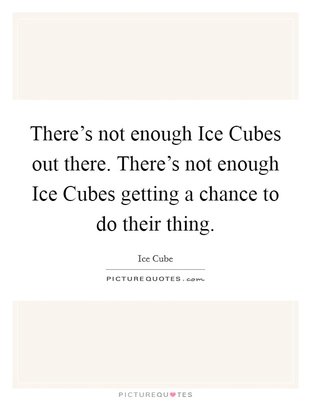 There's not enough Ice Cubes out there. There's not enough Ice Cubes getting a chance to do their thing Picture Quote #1