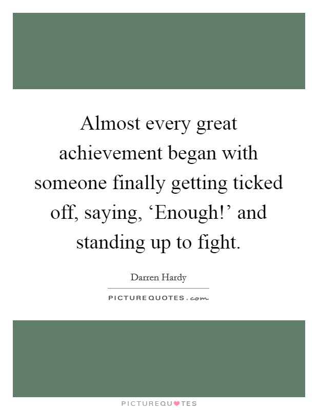 Almost every great achievement began with someone finally getting ticked off, saying, 'Enough!' and standing up to fight Picture Quote #1