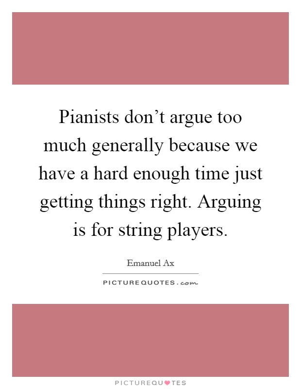 Pianists don't argue too much generally because we have a hard enough time just getting things right. Arguing is for string players Picture Quote #1