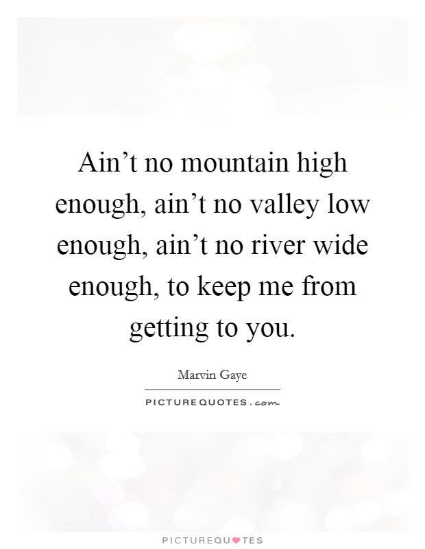 Ain't no mountain high enough, ain't no valley low enough, ain't no river wide enough, to keep me from getting to you Picture Quote #1