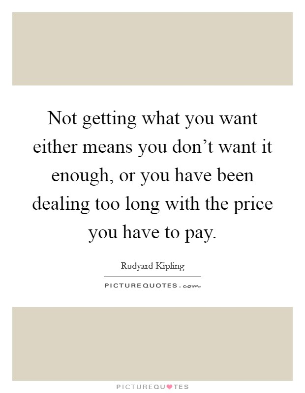 Not getting what you want either means you don't want it enough, or you have been dealing too long with the price you have to pay Picture Quote #1
