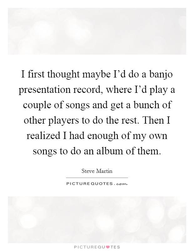 I first thought maybe I'd do a banjo presentation record, where I'd play a couple of songs and get a bunch of other players to do the rest. Then I realized I had enough of my own songs to do an album of them Picture Quote #1