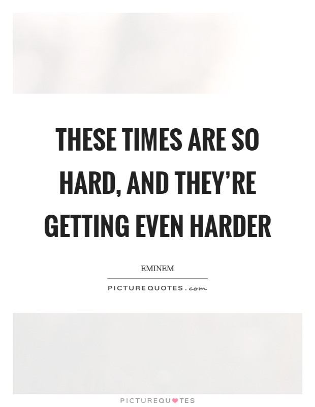 These times are so hard, and they're getting even harder Picture Quote #1