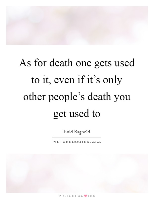 As for death one gets used to it, even if it's only other people's death you get used to Picture Quote #1