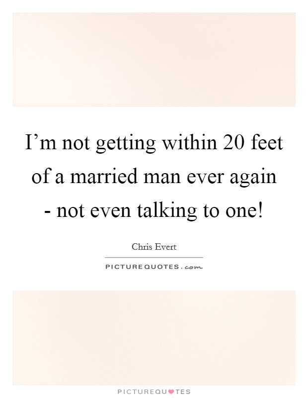 I'm not getting within 20 feet of a married man ever again - not even talking to one! Picture Quote #1