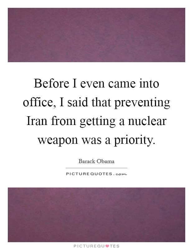 Before I even came into office, I said that preventing Iran from getting a nuclear weapon was a priority Picture Quote #1