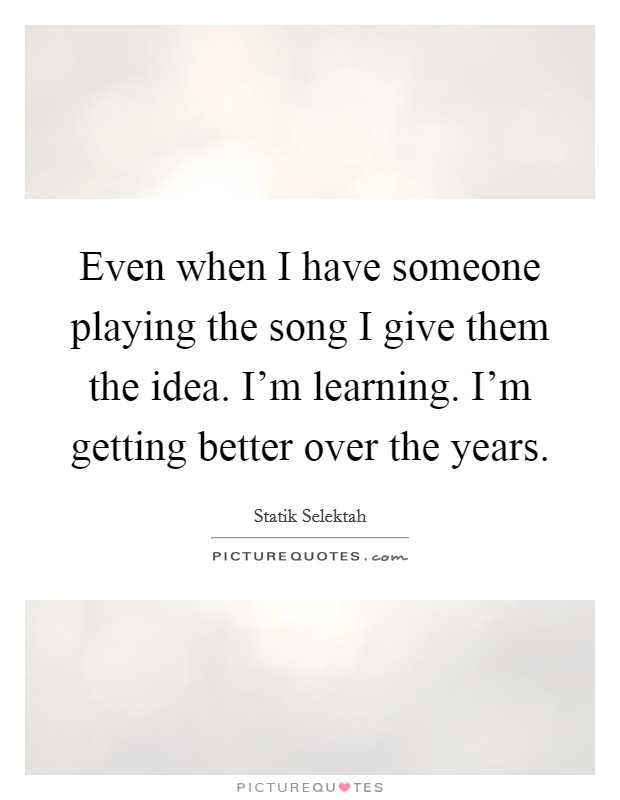 Even when I have someone playing the song I give them the idea. I'm learning. I'm getting better over the years Picture Quote #1