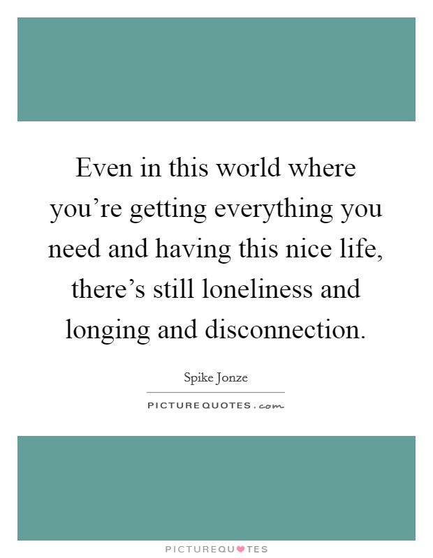 Even in this world where you're getting everything you need and having this nice life, there's still loneliness and longing and disconnection Picture Quote #1