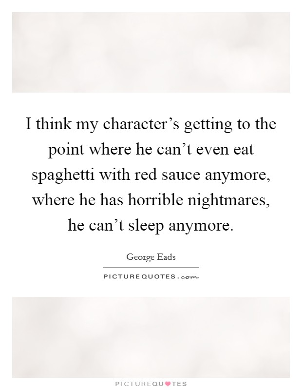 I think my character's getting to the point where he can't even eat spaghetti with red sauce anymore, where he has horrible nightmares, he can't sleep anymore Picture Quote #1