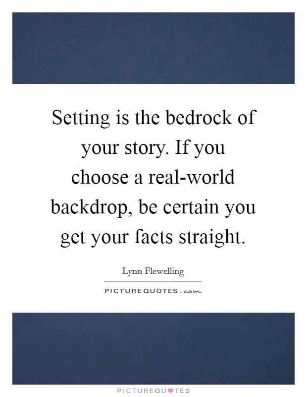 Setting is the bedrock of your story. If you choose a real-world backdrop, be certain you get your facts straight Picture Quote #1