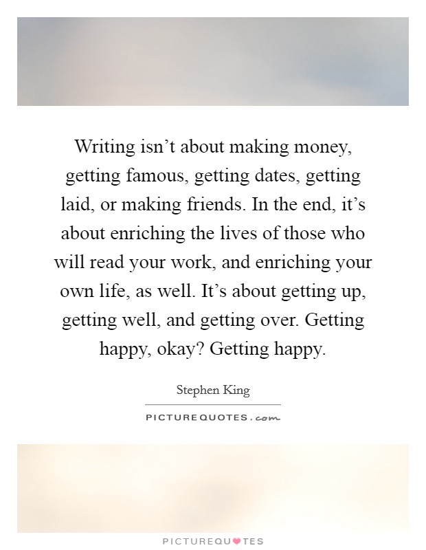 Writing isn't about making money, getting famous, getting dates, getting laid, or making friends. In the end, it's about enriching the lives of those who will read your work, and enriching your own life, as well. It's about getting up, getting well, and getting over. Getting happy, okay? Getting happy. Picture Quote #1