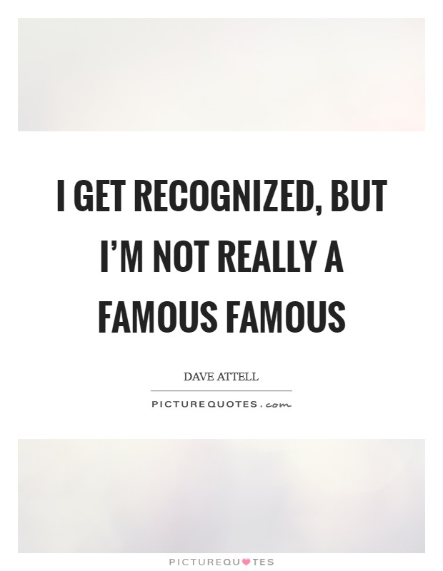 I get recognized, but I'm not really a famous famous Picture Quote #1