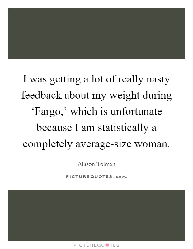 I was getting a lot of really nasty feedback about my weight during 'Fargo,' which is unfortunate because I am statistically a completely average-size woman Picture Quote #1