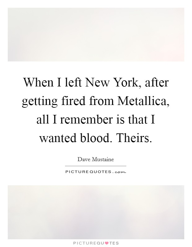 When I left New York, after getting fired from Metallica, all I remember is that I wanted blood. Theirs Picture Quote #1