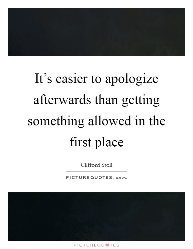 It's easier to apologize afterwards than getting something allowed in the first place Picture Quote #1