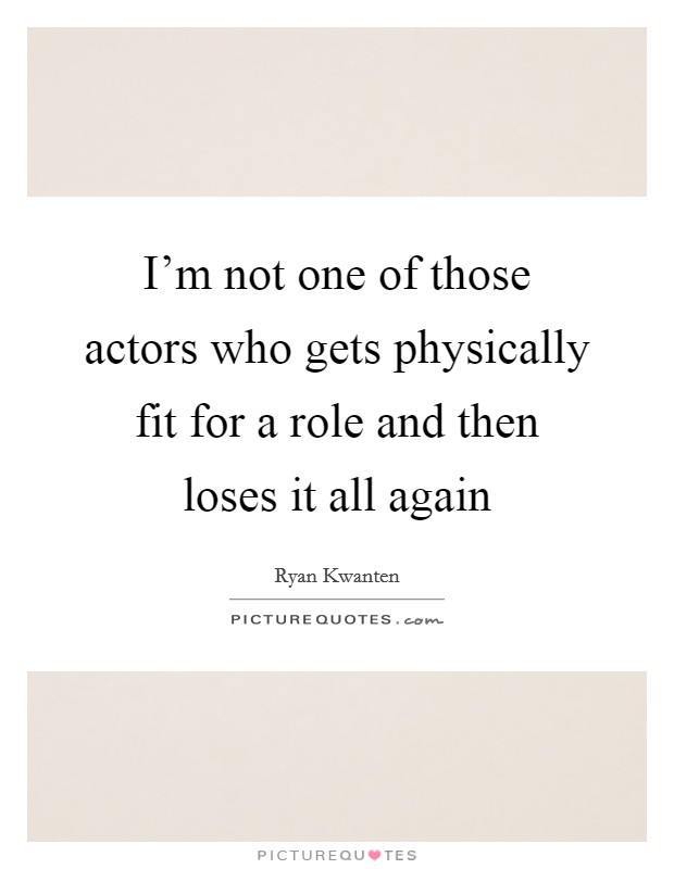 I'm not one of those actors who gets physically fit for a role and then loses it all again Picture Quote #1