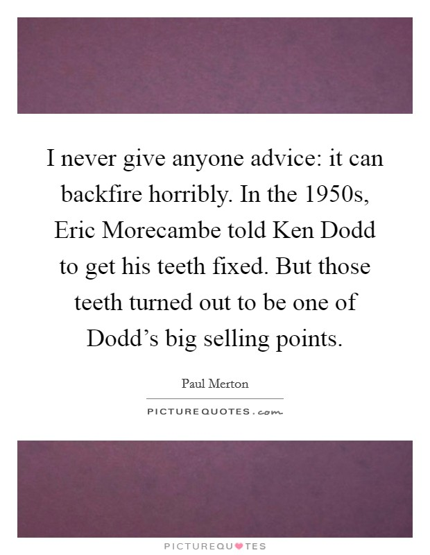I never give anyone advice: it can backfire horribly. In the 1950s, Eric Morecambe told Ken Dodd to get his teeth fixed. But those teeth turned out to be one of Dodd's big selling points. Picture Quote #1