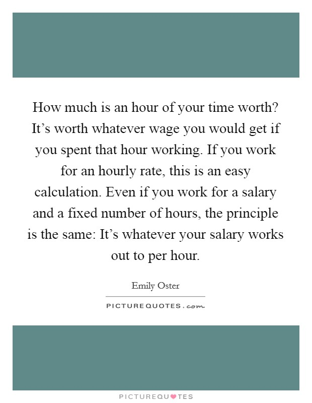How much is an hour of your time worth? It's worth whatever wage you would get if you spent that hour working. If you work for an hourly rate, this is an easy calculation. Even if you work for a salary and a fixed number of hours, the principle is the same: It's whatever your salary works out to per hour Picture Quote #1