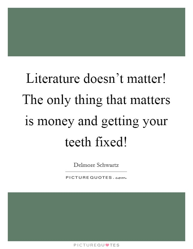 Literature doesn't matter! The only thing that matters is money and getting your teeth fixed! Picture Quote #1
