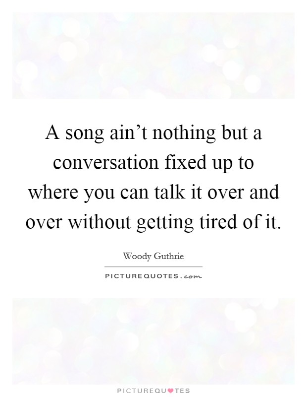 A song ain't nothing but a conversation fixed up to where you can talk it over and over without getting tired of it Picture Quote #1