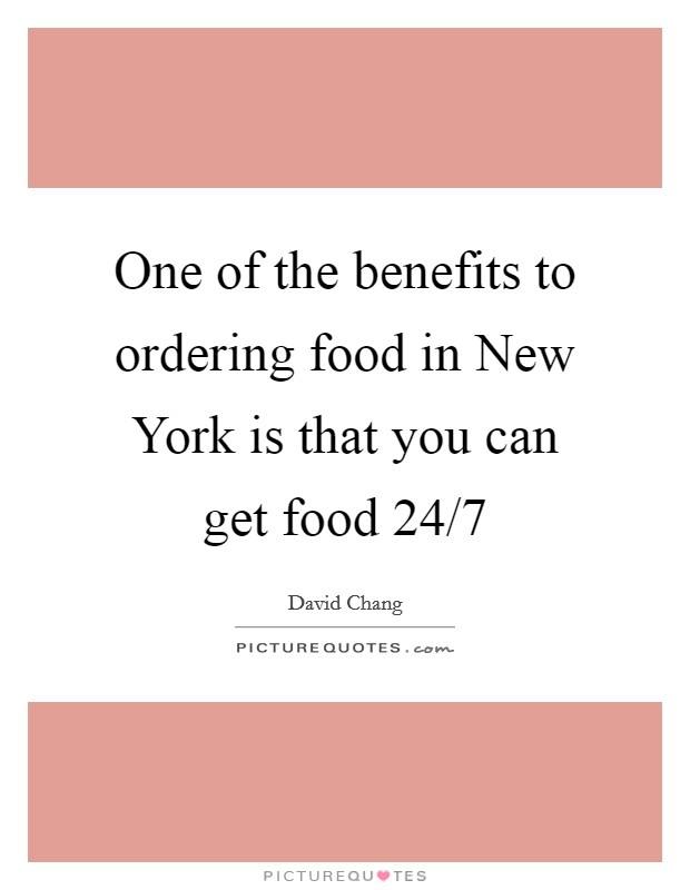 One of the benefits to ordering food in New York is that you can get food 24/7 Picture Quote #1