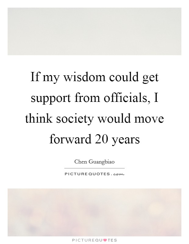 If my wisdom could get support from officials, I think society would move forward 20 years Picture Quote #1