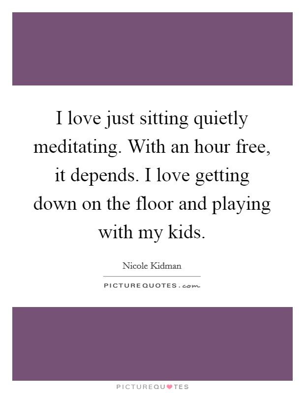 I love just sitting quietly meditating. With an hour free, it depends. I love getting down on the floor and playing with my kids Picture Quote #1
