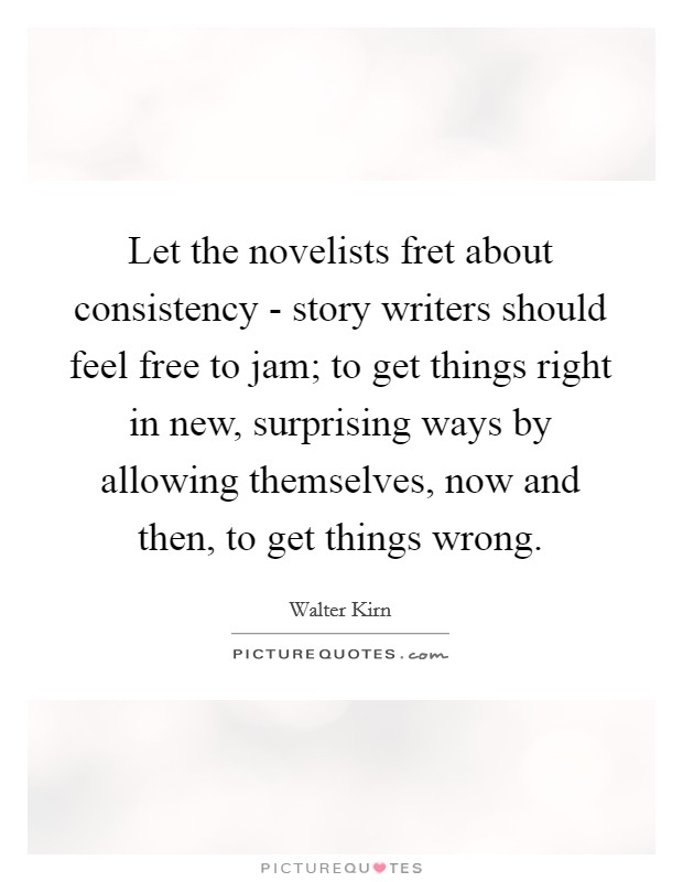 Let the novelists fret about consistency - story writers should feel free to jam; to get things right in new, surprising ways by allowing themselves, now and then, to get things wrong Picture Quote #1