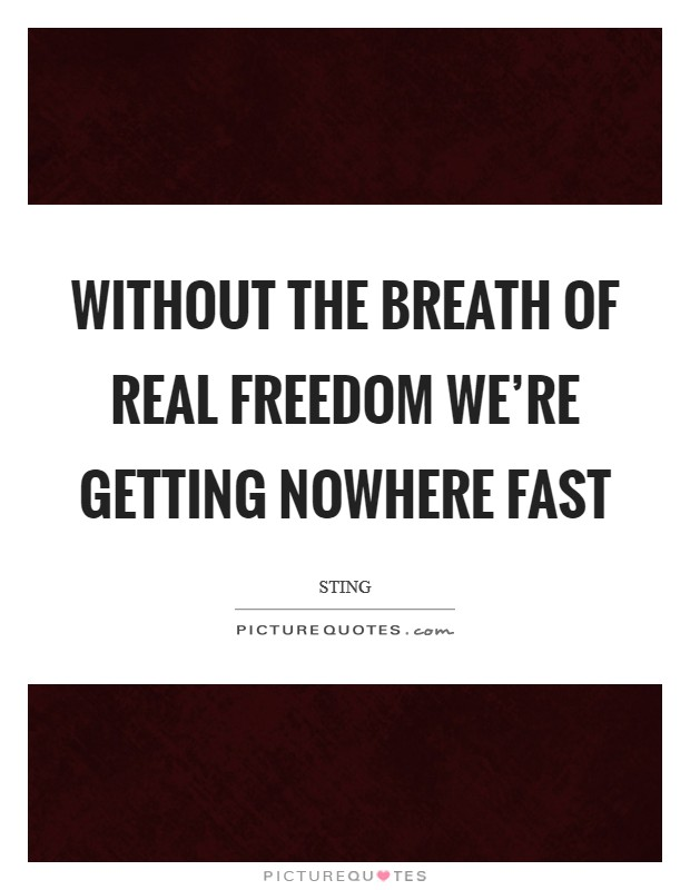 Without the breath of real freedom we're getting nowhere fast Picture Quote #1