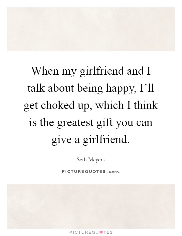 When my girlfriend and I talk about being happy, I'll get choked up, which I think is the greatest gift you can give a girlfriend Picture Quote #1