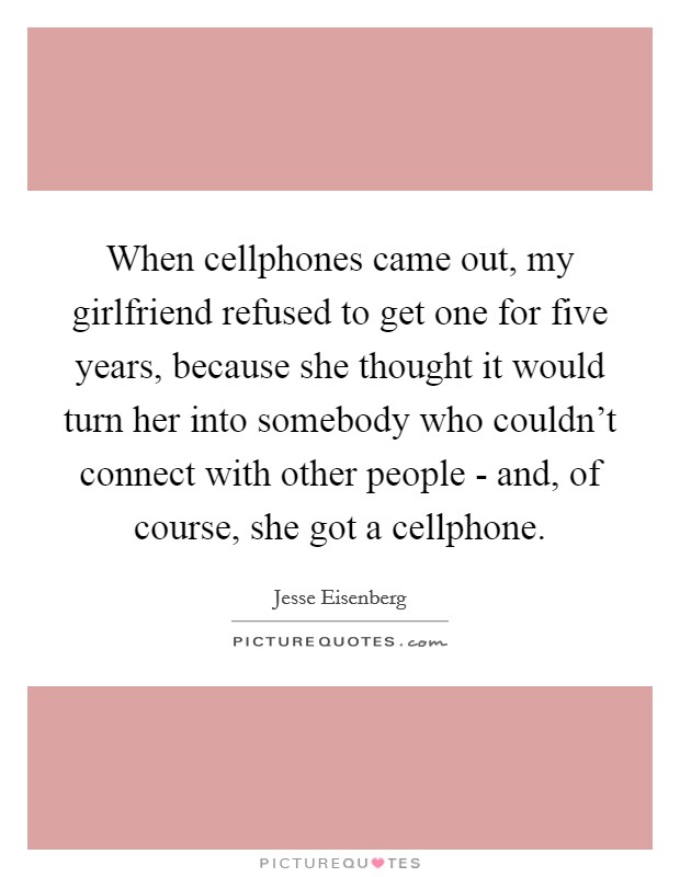 When cellphones came out, my girlfriend refused to get one for five years, because she thought it would turn her into somebody who couldn't connect with other people - and, of course, she got a cellphone Picture Quote #1