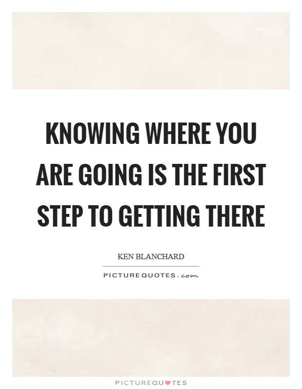 Knowing where you are going is the first step to getting there Picture Quote #1