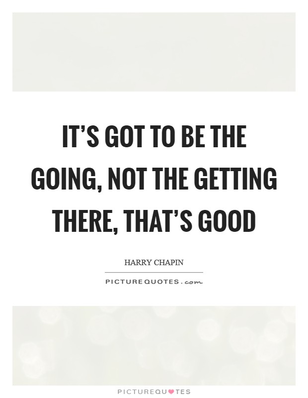 It's got to be the going, not the getting there, that's good Picture Quote #1