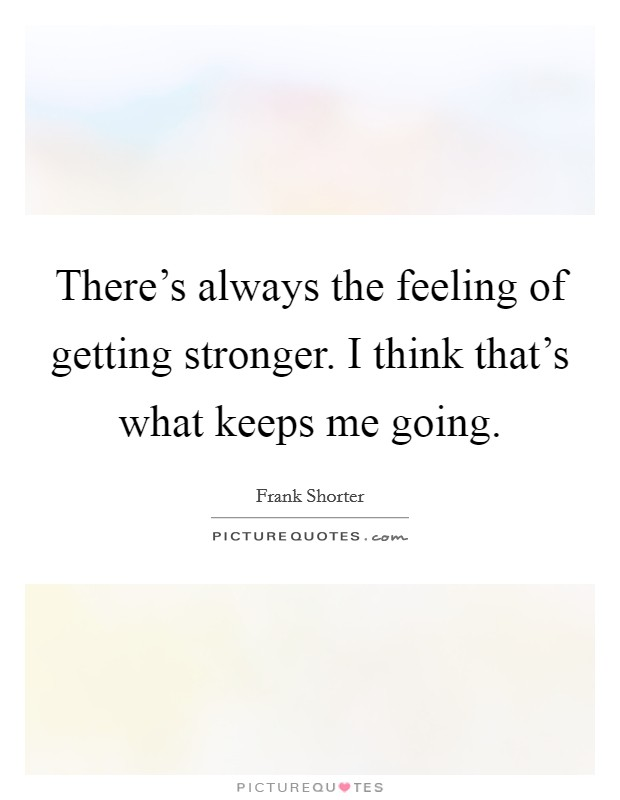 There's always the feeling of getting stronger. I think that's what keeps me going Picture Quote #1