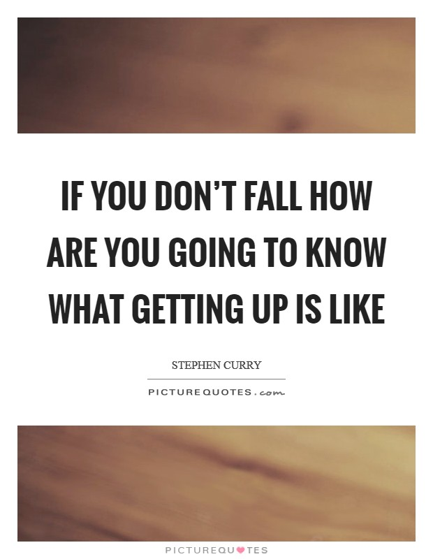 If you don't fall how are you going to know what getting up is like Picture Quote #1