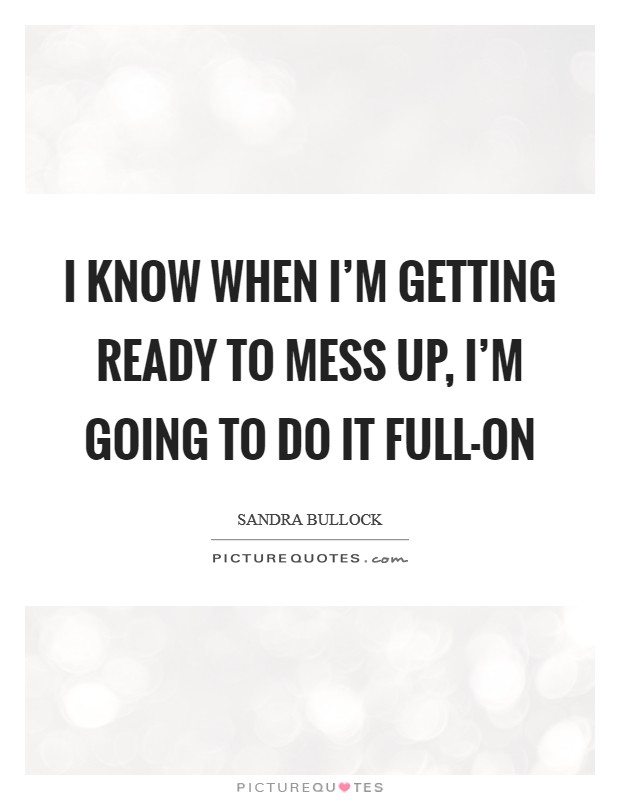 I know when I'm getting ready to mess up, I'm going to do it full-on Picture Quote #1