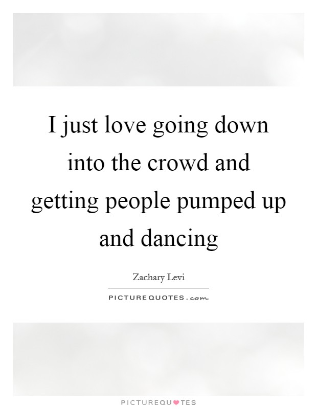 I just love going down into the crowd and getting people pumped up and dancing Picture Quote #1