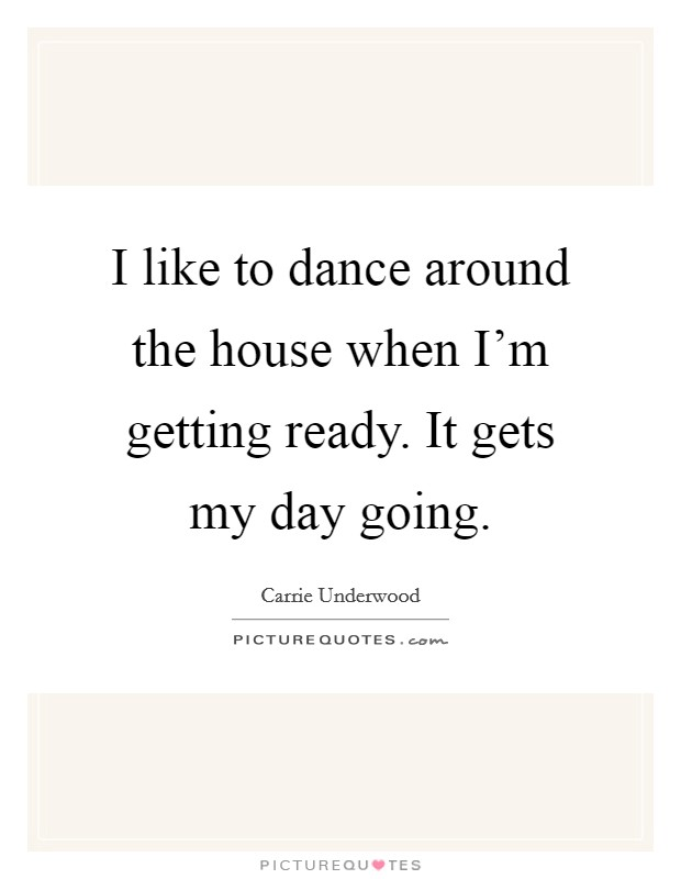 I like to dance around the house when I'm getting ready. It gets my day going Picture Quote #1